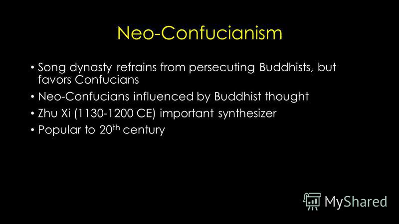 Neo-Confucianism Song dynasty refrains from persecuting Buddhists, but favors Confucians Neo-Confucians influenced by Buddhist thought Zhu Xi (1130-1200 CE) important synthesizer Popular to 20 th century