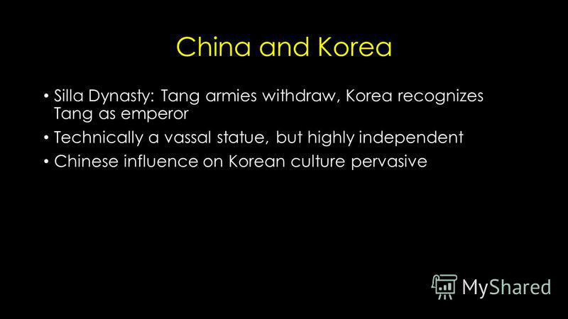 China and Korea Silla Dynasty: Tang armies withdraw, Korea recognizes Tang as emperor Technically a vassal statue, but highly independent Chinese influence on Korean culture pervasive