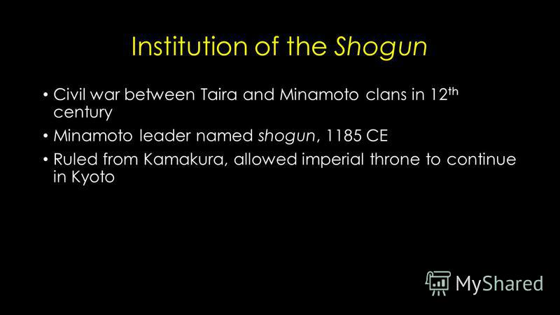 Institution of the Shogun Civil war between Taira and Minamoto clans in 12 th century Minamoto leader named shogun, 1185 CE Ruled from Kamakura, allowed imperial throne to continue in Kyoto
