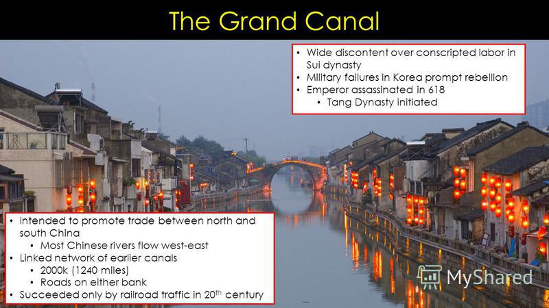 The Grand Canal Intended to promote trade between north and south China Most Chinese rivers flow west-east Linked network of earlier canals 2000k (1240 miles) Roads on either bank Succeeded only by railroad traffic in 20 th century Wide discontent ov