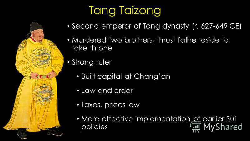 Tang Taizong Second emperor of Tang dynasty (r. 627-649 CE) Murdered two brothers, thrust father aside to take throne Strong ruler Built capital at Changan Law and order Taxes, prices low More effective implementation of earlier Sui policies