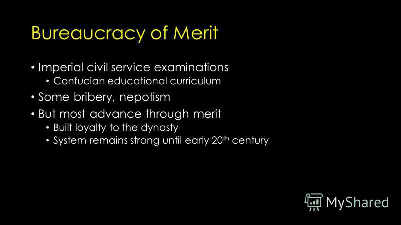 Bureaucracy of Merit Imperial civil service examinations Confucian educational curriculum Some bribery, nepotism But most advance through merit Built loyalty to the dynasty System remains strong until early 20 th century