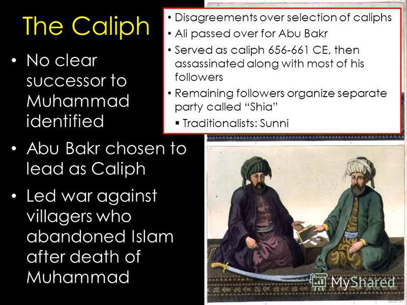 The Caliph No clear successor to Muhammad identified Abu Bakr chosen to lead as Caliph Led war against villagers who abandoned Islam after death of Muhammad Disagreements over selection of caliphs Ali passed over for Abu Bakr Served as caliph 656-661