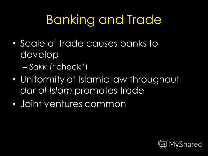 Banking and Trade Scale of trade causes banks to develop – Sakk (check) Uniformity of Islamic law throughout dar al-Islam promotes trade Joint ventures common