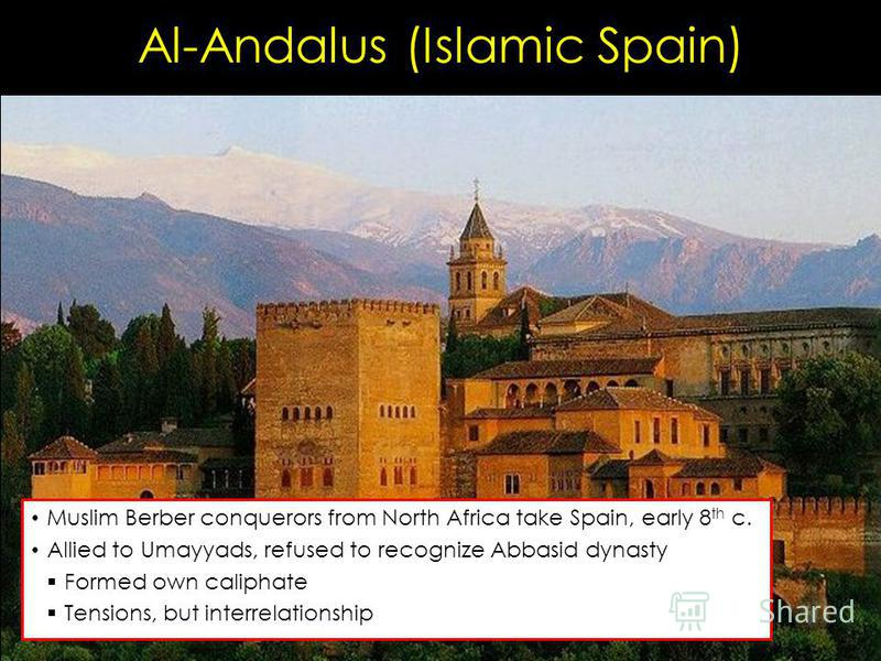 Al-Andalus (Islamic Spain) Muslim Berber conquerors from North Africa take Spain, early 8 th c. Allied to Umayyads, refused to recognize Abbasid dynasty Formed own caliphate Tensions, but interrelationship