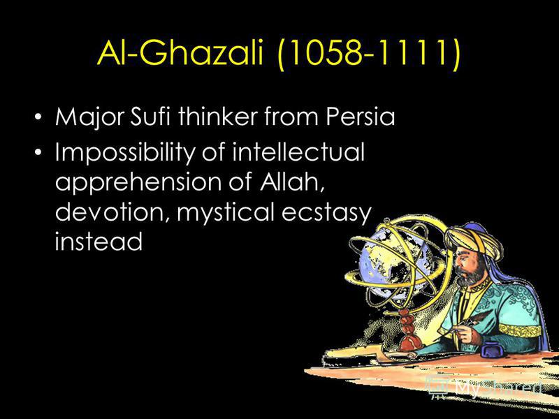 Al-Ghazali (1058-1111) Major Sufi thinker from Persia Impossibility of intellectual apprehension of Allah, devotion, mystical ecstasy instead