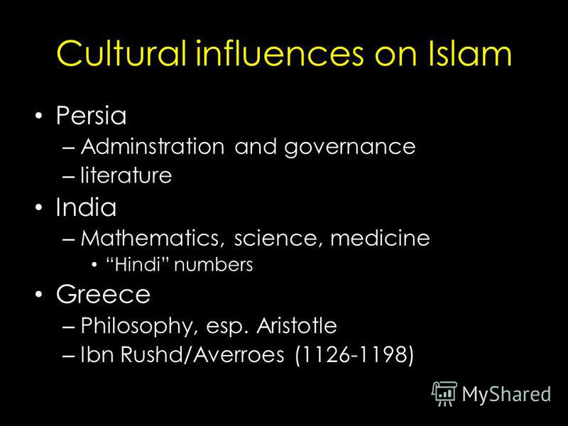 Cultural influences on Islam Persia – Adminstration and governance – literature India – Mathematics, science, medicine Hindi numbers Greece – Philosophy, esp. Aristotle – Ibn Rushd/Averroes (1126-1198)