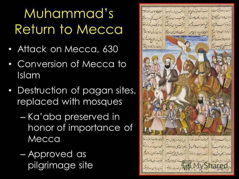 Muhammads Return to Mecca Attack on Mecca, 630 Conversion of Mecca to Islam Destruction of pagan sites, replaced with mosques – Kaaba preserved in honor of importance of Mecca – Approved as pilgrimage site