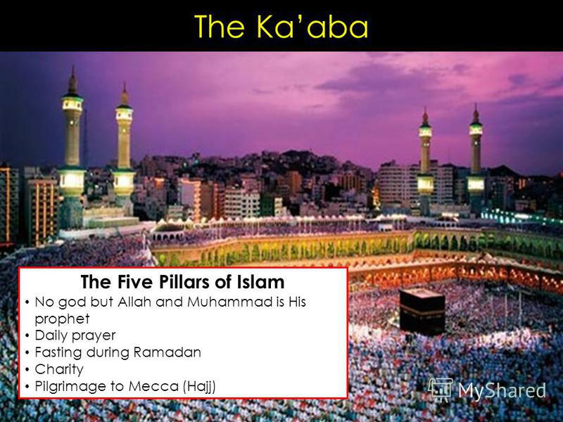 The Kaaba The Five Pillars of Islam No god but Allah and Muhammad is His prophet Daily prayer Fasting during Ramadan Charity Pilgrimage to Mecca (Hajj)