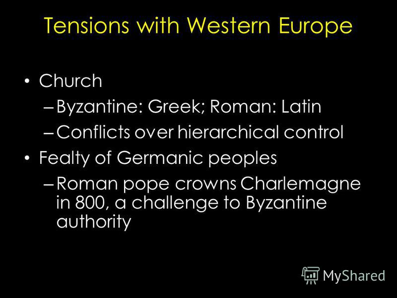 Tensions with Western Europe Church – Byzantine: Greek; Roman: Latin – Conflicts over hierarchical control Fealty of Germanic peoples – Roman pope crowns Charlemagne in 800, a challenge to Byzantine authority