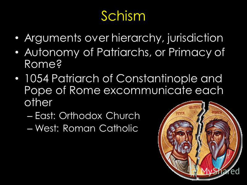 Schism Arguments over hierarchy, jurisdiction Autonomy of Patriarchs, or Primacy of Rome? 1054 Patriarch of Constantinople and Pope of Rome excommunicate each other – East: Orthodox Church – West: Roman Catholic
