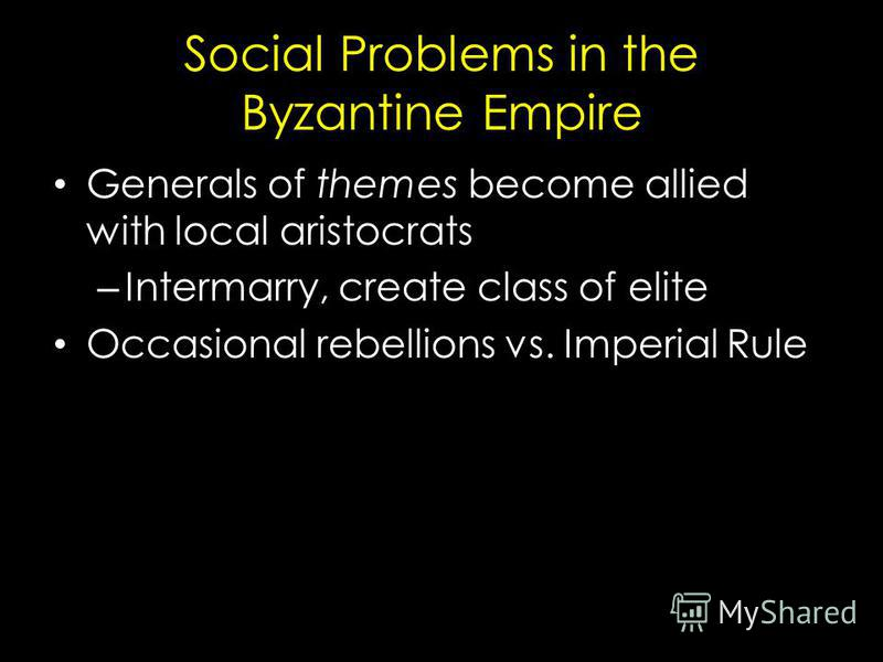 Social Problems in the Byzantine Empire Generals of themes become allied with local aristocrats – Intermarry, create class of elite Occasional rebellions vs. Imperial Rule