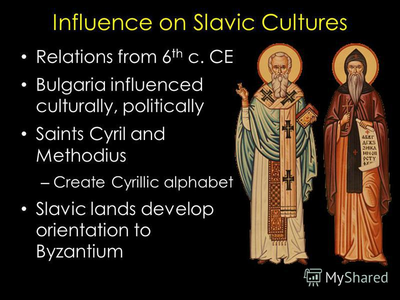 Influence on Slavic Cultures Relations from 6 th c. CE Bulgaria influenced culturally, politically Saints Cyril and Methodius – Create Cyrillic alphabet Slavic lands develop orientation to Byzantium