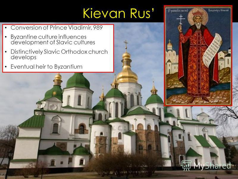 Kievan Rus Conversion of Prince Vladimir, 989 Byzantine culture influences development of Slavic cultures Distinctively Slavic Orthodox church develops Eventual heir to Byzantium