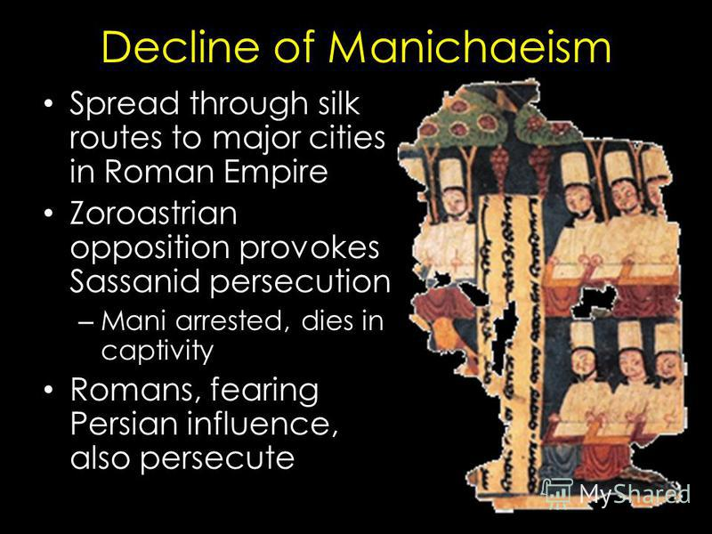 Decline of Manichaeism Spread through silk routes to major cities in Roman Empire Zoroastrian opposition provokes Sassanid persecution – Mani arrested, dies in captivity Romans, fearing Persian influence, also persecute