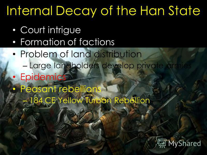 Internal Decay of the Han State Court intrigue Formation of factions Problem of land distribution – Large landholders develop private armies Epidemics Peasant rebellions – 184 CE Yellow Turban Rebellion