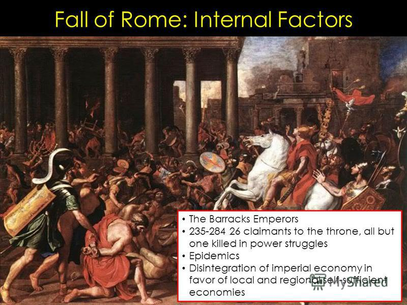 Fall of Rome: Internal Factors The Barracks Emperors 235-284 26 claimants to the throne, all but one killed in power struggles Epidemics Disintegration of imperial economy in favor of local and regional self-sufficient economies