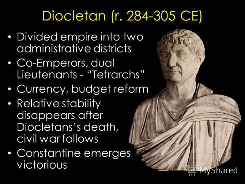 Diocletan (r. 284-305 CE) Divided empire into two administrative districts Co-Emperors, dual Lieutenants - Tetrarchs Currency, budget reform Relative stability disappears after Diocletanss death, civil war follows Constantine emerges victorious