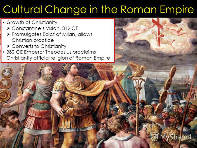 Cultural Change in the Roman Empire Growth of Christianity Constantines Vision, 312 CE Promulgates Edict of Milan, allows Christian practice Converts to Christianity 380 CE Emperor Theodosius proclaims Christianity official religion of Roman Empire