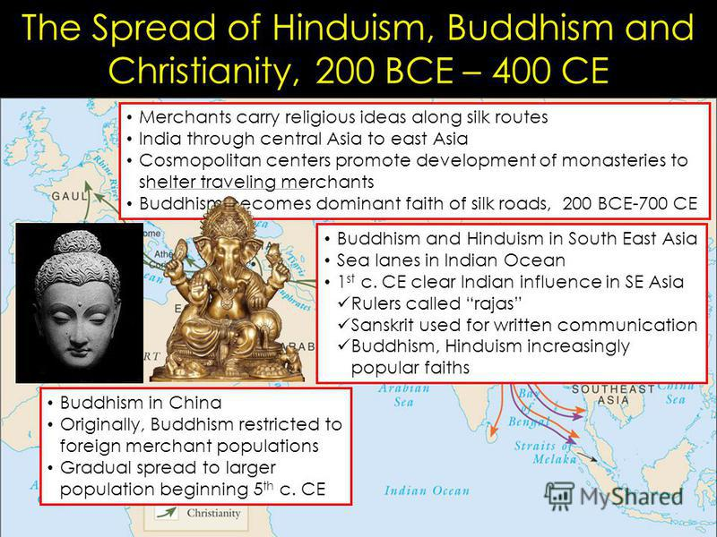 The Spread of Hinduism, Buddhism and Christianity, 200 BCE – 400 CE Merchants carry religious ideas along silk routes India through central Asia to east Asia Cosmopolitan centers promote development of monasteries to shelter traveling merchants Buddh