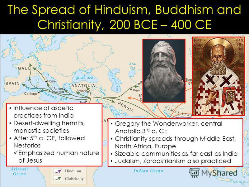 The Spread of Hinduism, Buddhism and Christianity, 200 BCE – 400 CE Gregory the Wonderworker, central Anatolia 3 rd c. CE Christianity spreads through Middle East, North Africa, Europe Sizeable communities as far east as India Judaism, Zoroastrianism