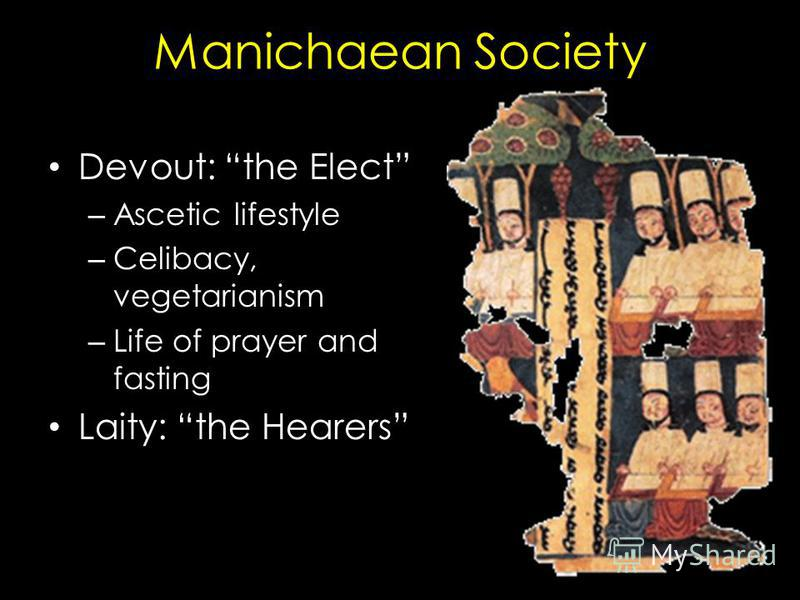Manichaean Society Devout: the Elect – Ascetic lifestyle – Celibacy, vegetarianism – Life of prayer and fasting Laity: the Hearers – Material supporters of the Elect