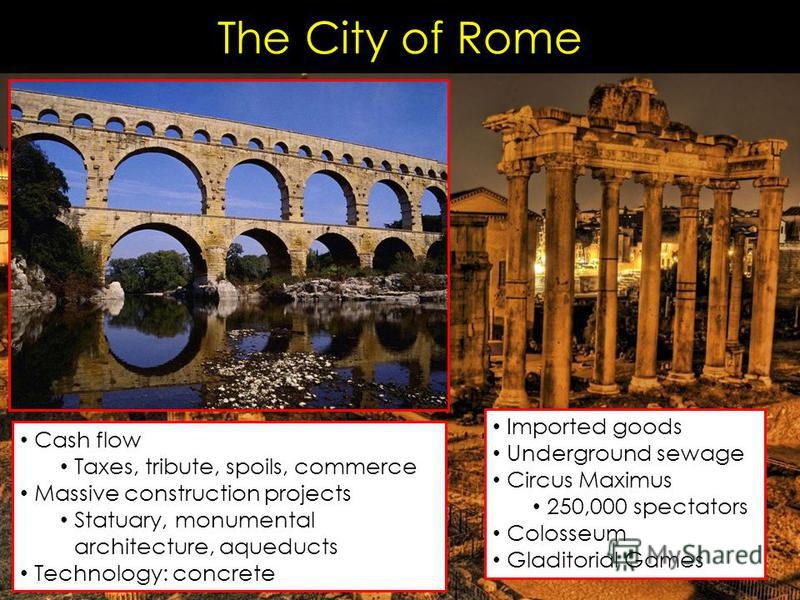 The City of Rome Cash flow Taxes, tribute, spoils, commerce Massive construction projects Statuary, monumental architecture, aqueducts Technology: concrete Imported goods Underground sewage Circus Maximus 250,000 spectators Colosseum Gladitorial Game