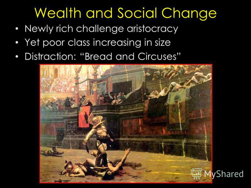 Wealth and Social Change Newly rich challenge aristocracy Yet poor class increasing in size Distraction: Bread and Circuses