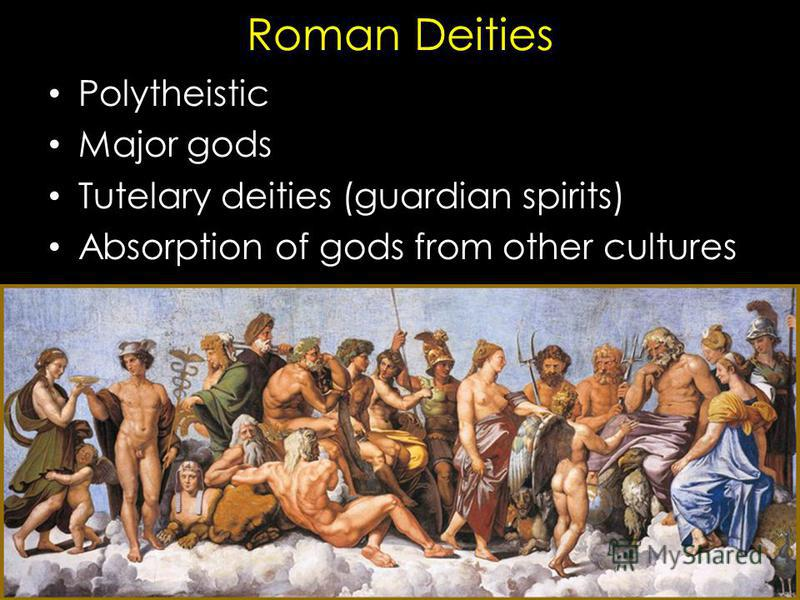 Roman Deities Polytheistic Major gods Tutelary deities (guardian spirits) Absorption of gods from other cultures