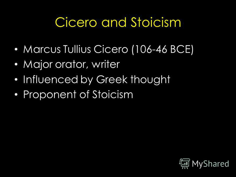 Cicero and Stoicism Marcus Tullius Cicero (106-46 BCE) Major orator, writer Influenced by Greek thought Proponent of Stoicism