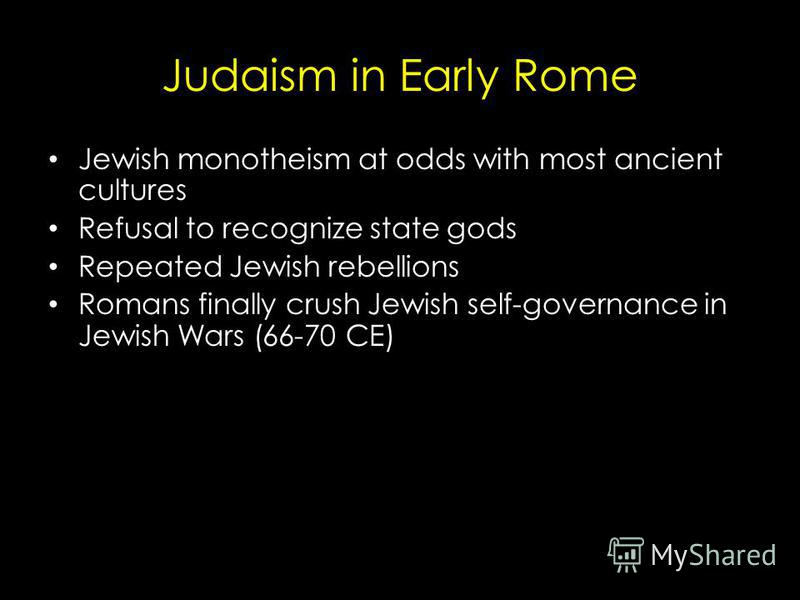 Judaism in Early Rome Jewish monotheism at odds with most ancient cultures Refusal to recognize state gods Repeated Jewish rebellions Romans finally crush Jewish self-governance in Jewish Wars (66-70 CE)