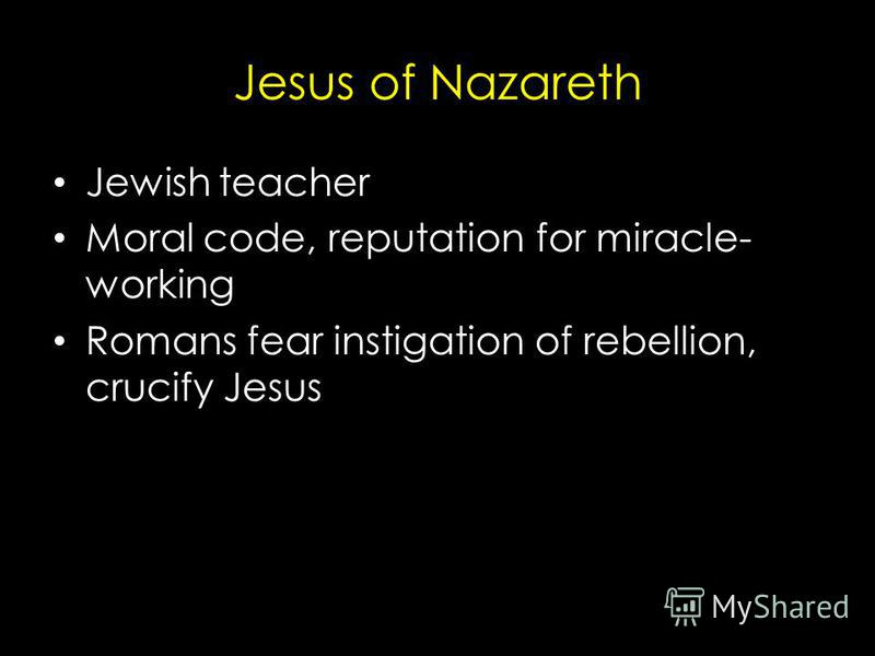 Jesus of Nazareth Jewish teacher Moral code, reputation for miracle- working Romans fear instigation of rebellion, crucify Jesus