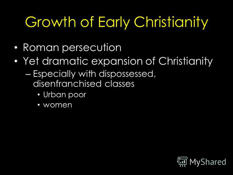 Growth of Early Christianity Roman persecution Yet dramatic expansion of Christianity – Especially with dispossessed, disenfranchised classes Urban poor women