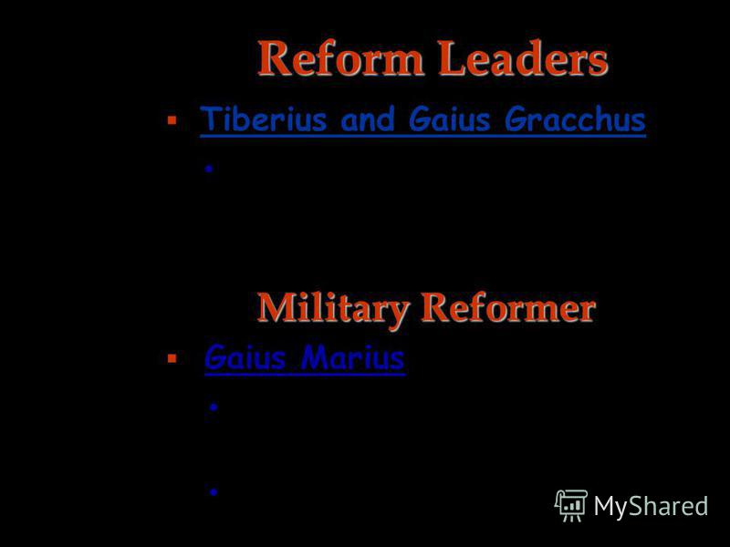Reform Leaders Tiberius and Gaius Gracchus the poor should be given grain and small plots of free land. Military Reformer Gaius Marius recruited an army from the poor and homeless. professional standing army.
