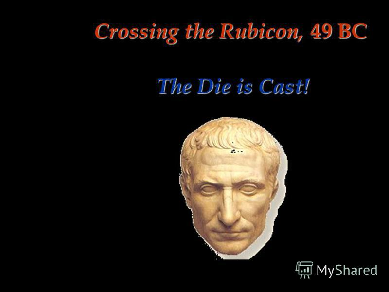 Crossing the Rubicon, 49 BC The Die is Cast!