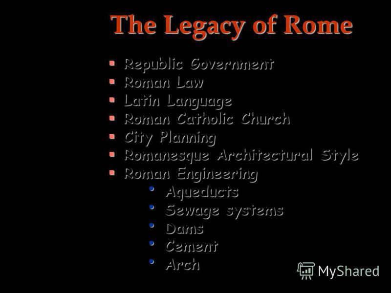 The Legacy of Rome Republic Government Republic Government Roman Law Roman Law Latin Language Latin Language Roman Catholic Church Roman Catholic Church City Planning City Planning Romanesque Architectural Style Romanesque Architectural Style Roman E