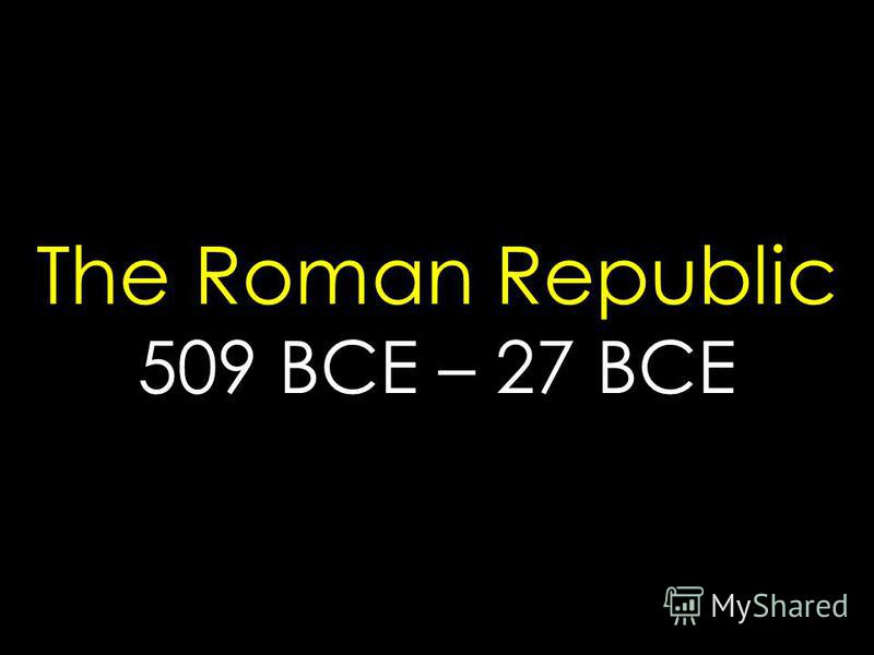 The Roman Republic 509 BCE – 27 BCE