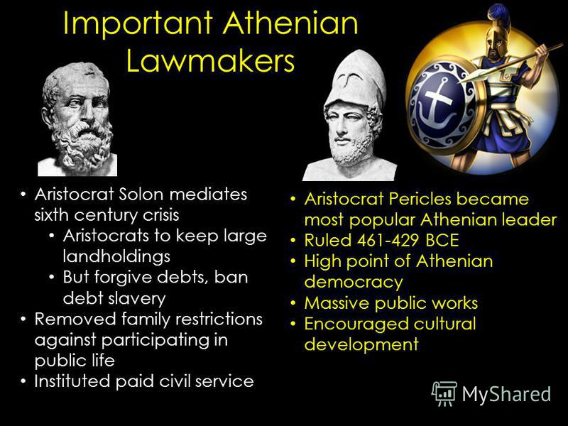 Aristocrat Solon mediates sixth century crisis Aristocrats to keep large landholdings But forgive debts, ban debt slavery Removed family restrictions against participating in public life Instituted paid civil service Important Athenian Lawmakers Aris