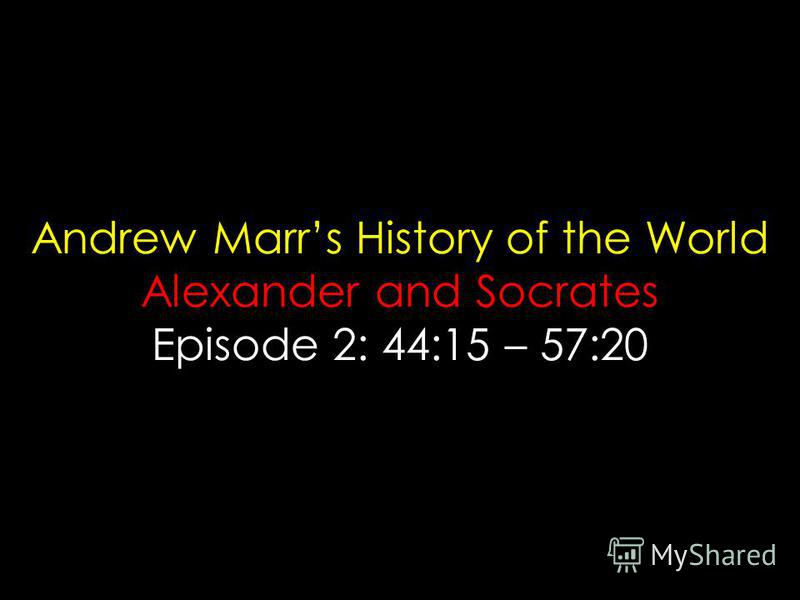 Andrew Marrs History of the World Alexander and Socrates Episode 2: 44:15 – 57:20