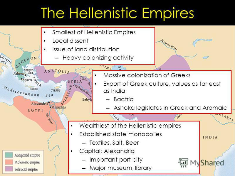 The Hellenistic Empires Smallest of Hellenistic Empires Local dissent Issue of land distribution – Heavy colonizing activity Wealthiest of the Hellenistic empires Established state monopolies – Textiles, Salt, Beer Capital: Alexandria – Important por