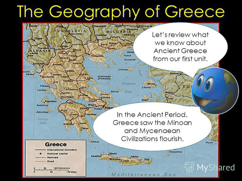 The Geography of Greece Lets review what we know about Ancient Greece from our first unit. In the Ancient Period, Greece saw the Minoan and Mycenaean Civilizations flourish.