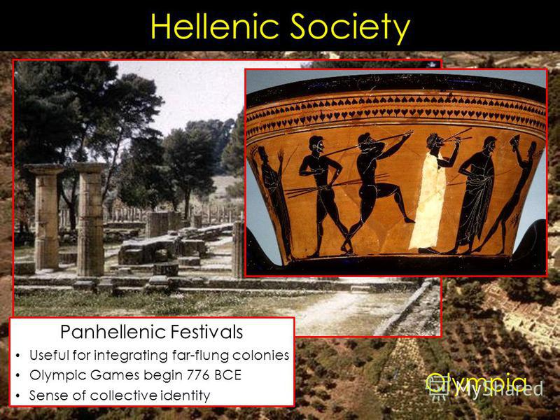 Hellenic Society Olympia Panhellenic Festivals Useful for integrating far-flung colonies Olympic Games begin 776 BCE Sense of collective identity
