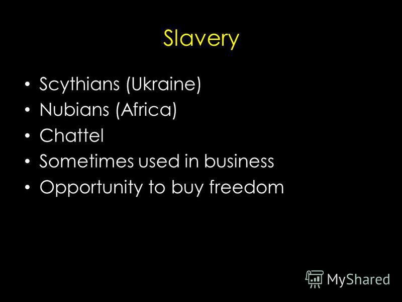 Slavery Scythians (Ukraine) Nubians (Africa) Chattel Sometimes used in business Opportunity to buy freedom