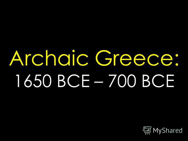Archaic Greece: 1650 BCE – 700 BCE