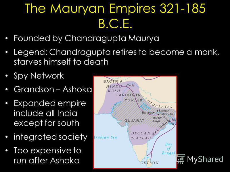 The Mauryan Empires 321-185 B.C.E. Founded by Chandragupta Maurya Legend: Chandragupta retires to become a monk, starves himself to death Spy Network Grandson – Ashoka Expanded empire include all India except for south integrated society Too expensiv