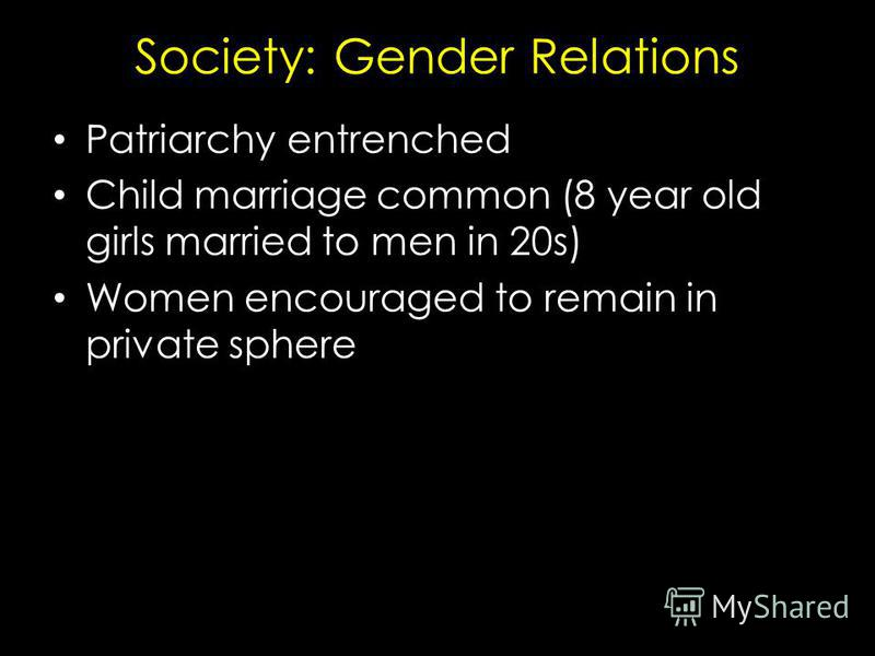Society: Gender Relations Patriarchy entrenched Child marriage common (8 year old girls married to men in 20s) Women encouraged to remain in private sphere