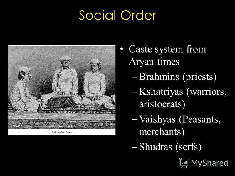 Social Order Caste system from Aryan times – Brahmins (priests) – Kshatriyas (warriors, aristocrats) – Vaishyas (Peasants, merchants) – Shudras (serfs)