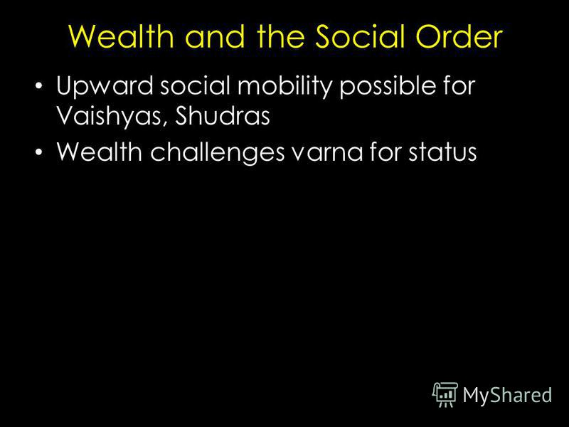 Wealth and the Social Order Upward social mobility possible for Vaishyas, Shudras Wealth challenges varna for status