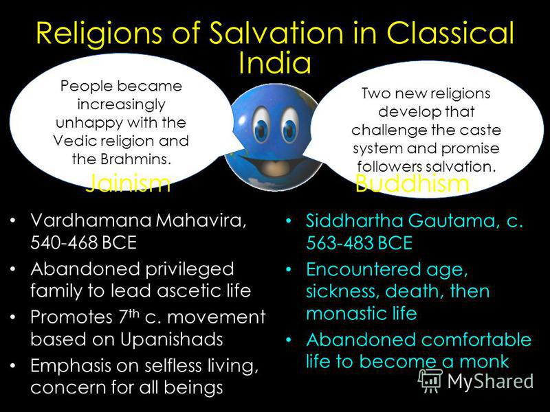 People became increasingly unhappy with the Vedic religion and the Brahmins. Two new religions develop that challenge the caste system and promise followers salvation. Religions of Salvation in Classical India Vardhamana Mahavira, 540-468 BCE Abandon