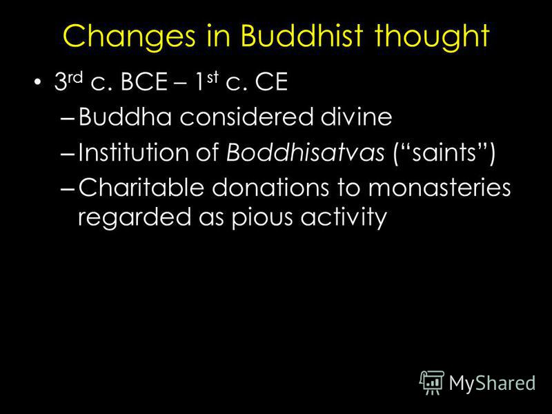 Changes in Buddhist thought 3 rd c. BCE – 1 st c. CE – Buddha considered divine – Institution of Boddhisatvas (saints) – Charitable donations to monasteries regarded as pious activity
